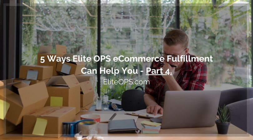 5 Ways Elite OPS eCommerce Fulfillment Can Help You - Part 4.